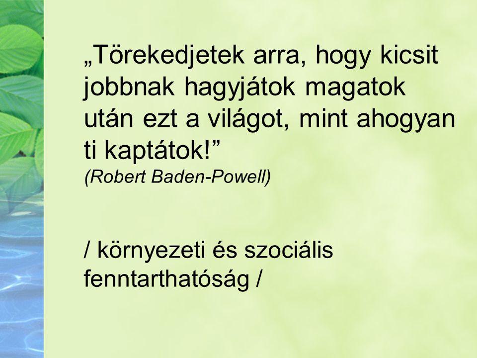 """. """"Törekedjetek arra, hogy kicsit jobbnak hagyjátok magatok után ezt a világot, mint ahogyan ti kaptátok! (Robert Baden-Powell)"""