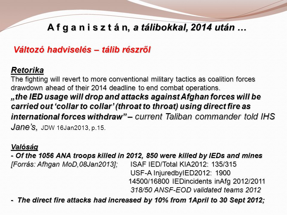 A f g a n i s z t á n, a tálibokkal, 2014 után … Változó hadviselés – tálib részről Retorika The fighting will revert to more conventional military tactics as coalition forces drawdown ahead of their 2014 deadline to end combat operations.