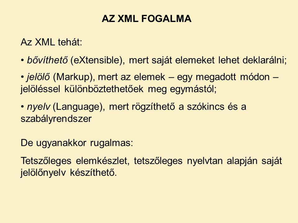 AZ XML FOGALMA Az XML tehát: bővíthető (eXtensible), mert saját elemeket lehet deklarálni;