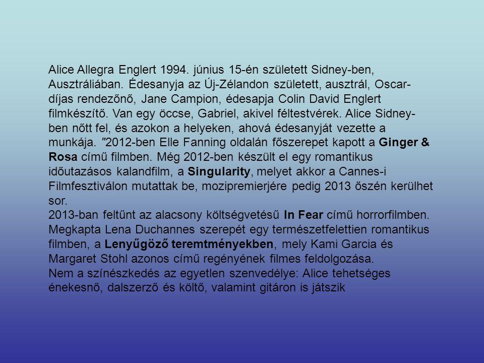 Alice Allegra Englert 1994. június 15-én született Sidney-ben, Ausztráliában. Édesanyja az Új-Zélandon született, ausztrál, Oscar-díjas rendezőnő, Jane Campion, édesapja Colin David Englert filmkészítő. Van egy öccse, Gabriel, akivel féltestvérek. Alice Sidney-ben nőtt fel, és azokon a helyeken, ahová édesanyját vezette a munkája. 2012-ben Elle Fanning oldalán főszerepet kapott a Ginger & Rosa című filmben. Még 2012-ben készült el egy romantikus időutazásos kalandfilm, a Singularity, melyet akkor a Cannes-i Filmfesztiválon mutattak be, mozipremierjére pedig 2013 őszén kerülhet sor.