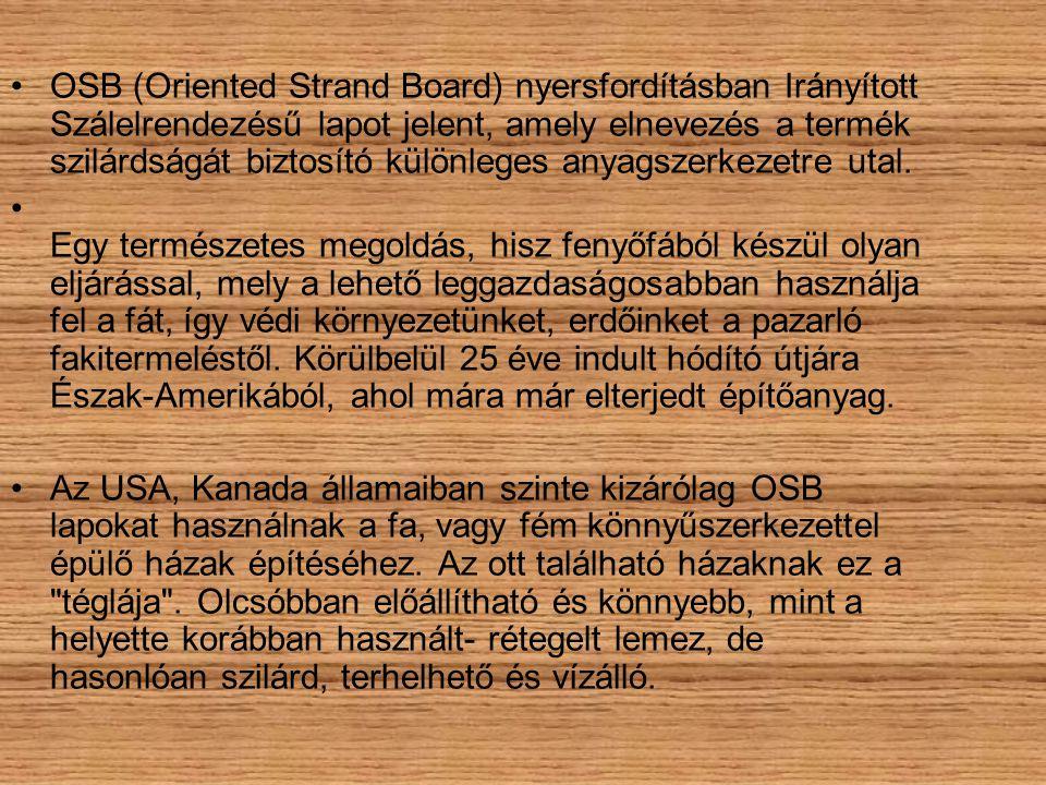 OSB (Oriented Strand Board) nyersfordításban Irányított Szálelrendezésű lapot jelent, amely elnevezés a termék szilárdságát biztosító különleges anyagszerkezetre utal.