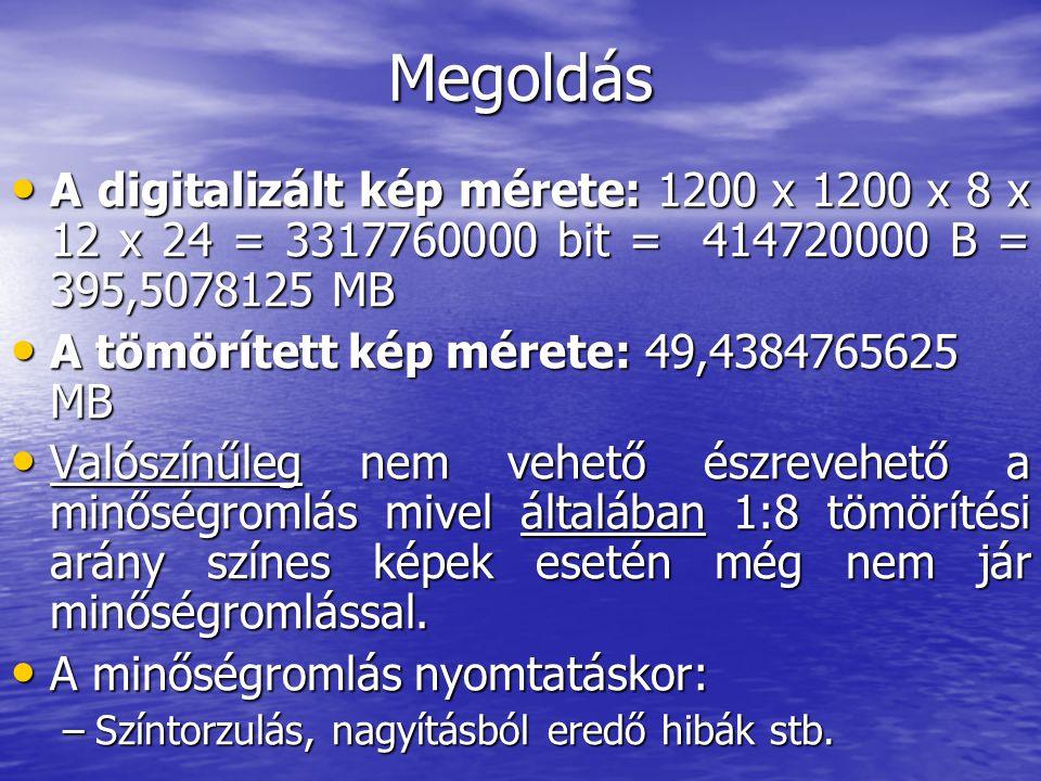 Megoldás A digitalizált kép mérete: 1200 x 1200 x 8 x 12 x 24 = 3317760000 bit = 414720000 B = 395,5078125 MB.
