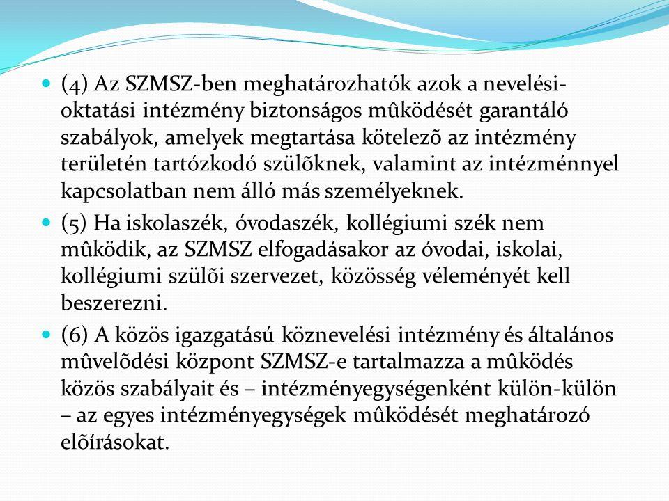 (4) Az SZMSZ-ben meghatározhatók azok a nevelési-oktatási intézmény biztonságos mûködését garantáló szabályok, amelyek megtartása kötelezõ az intézmény területén tartózkodó szülõknek, valamint az intézménnyel kapcsolatban nem álló más személyeknek.