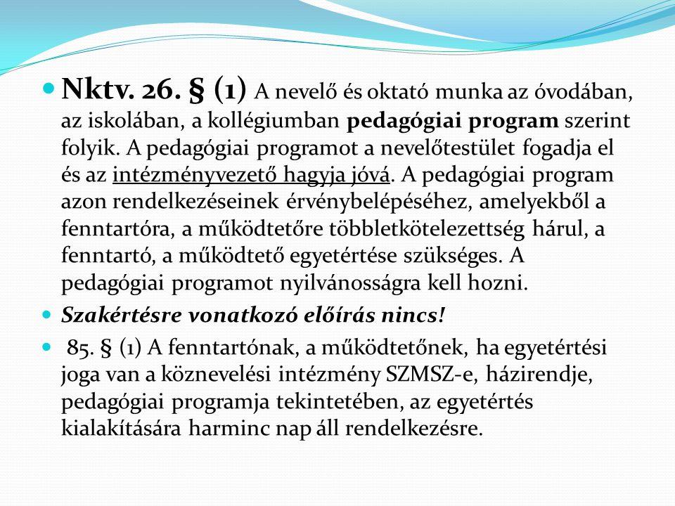 Nktv. 26. § (1) A nevelő és oktató munka az óvodában, az iskolában, a kollégiumban pedagógiai program szerint folyik. A pedagógiai programot a nevelőtestület fogadja el és az intézményvezető hagyja jóvá. A pedagógiai program azon rendelkezéseinek érvénybelépéséhez, amelyekből a fenntartóra, a működtetőre többletkötelezettség hárul, a fenntartó, a működtető egyetértése szükséges. A pedagógiai programot nyilvánosságra kell hozni.