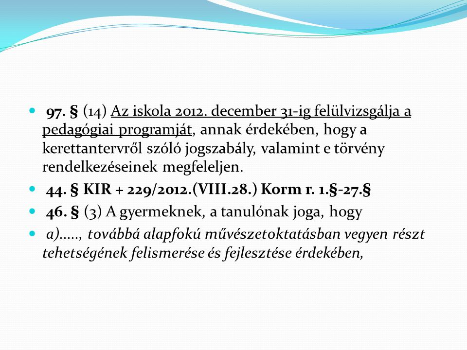 97. § (14) Az iskola 2012. december 31-ig felülvizsgálja a pedagógiai programját, annak érdekében, hogy a kerettantervről szóló jogszabály, valamint e törvény rendelkezéseinek megfeleljen.