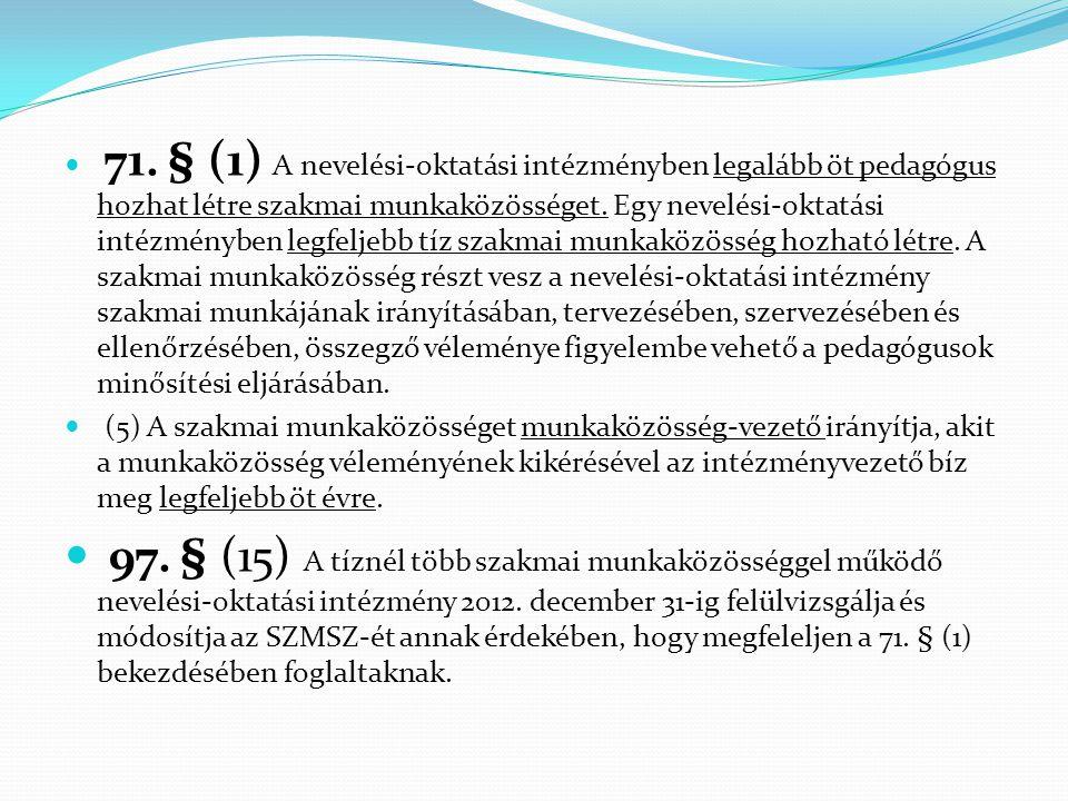 71. § (1) A nevelési-oktatási intézményben legalább öt pedagógus hozhat létre szakmai munkaközösséget. Egy nevelési-oktatási intézményben legfeljebb tíz szakmai munkaközösség hozható létre. A szakmai munkaközösség részt vesz a nevelési-oktatási intézmény szakmai munkájának irányításában, tervezésében, szervezésében és ellenőrzésében, összegző véleménye figyelembe vehető a pedagógusok minősítési eljárásában.