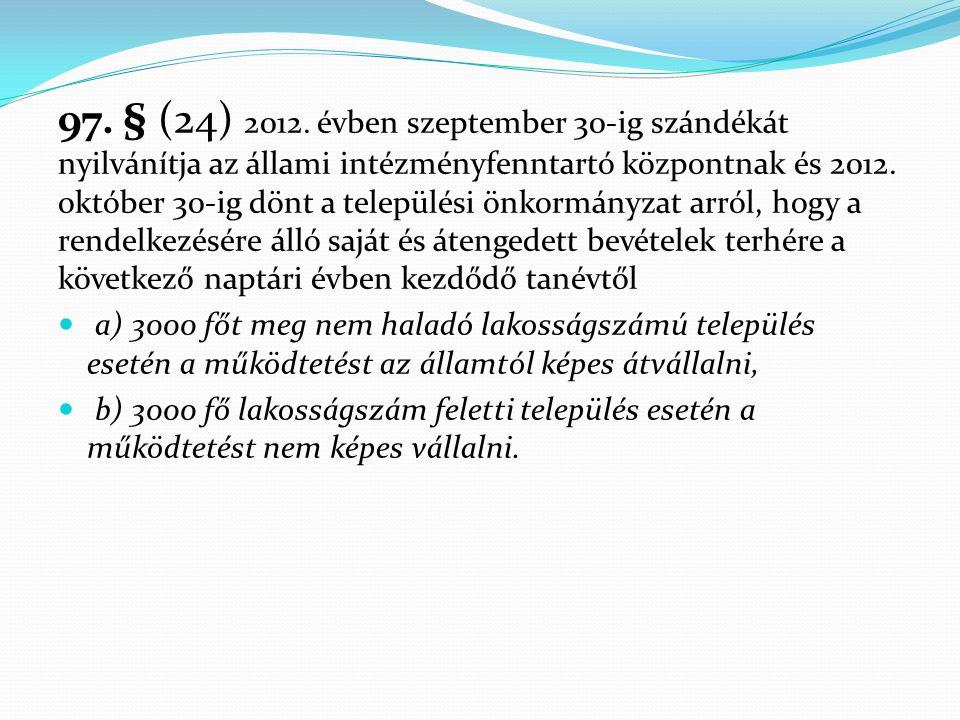 97. § (24) 2012. évben szeptember 30-ig szándékát nyilvánítja az állami intézményfenntartó központnak és 2012. október 30-ig dönt a települési önkormányzat arról, hogy a rendelkezésére álló saját és átengedett bevételek terhére a következő naptári évben kezdődő tanévtől