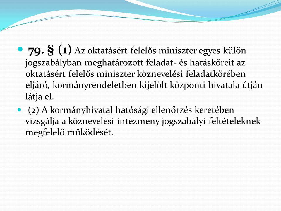 79. § (1) Az oktatásért felelős miniszter egyes külön jogszabályban meghatározott feladat- és hatásköreit az oktatásért felelős miniszter köznevelési feladatkörében eljáró, kormányrendeletben kijelölt központi hivatala útján látja el.