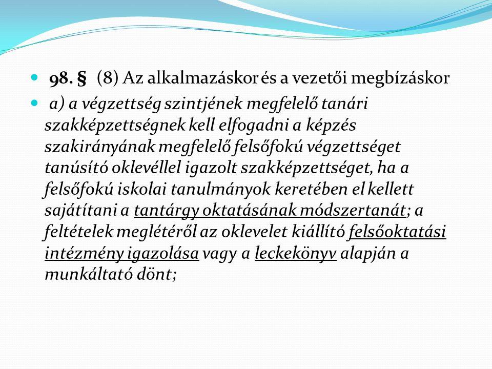 98. § (8) Az alkalmazáskor és a vezetői megbízáskor