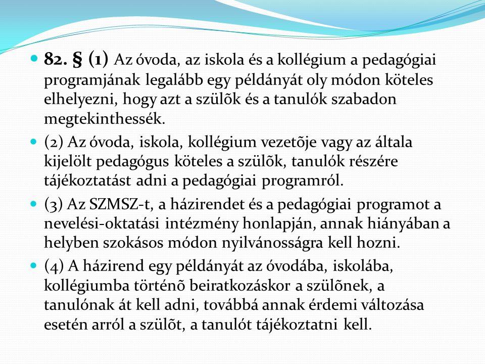 82. § (1) Az óvoda, az iskola és a kollégium a pedagógiai programjának legalább egy példányát oly módon köteles elhelyezni, hogy azt a szülõk és a tanulók szabadon megtekinthessék.