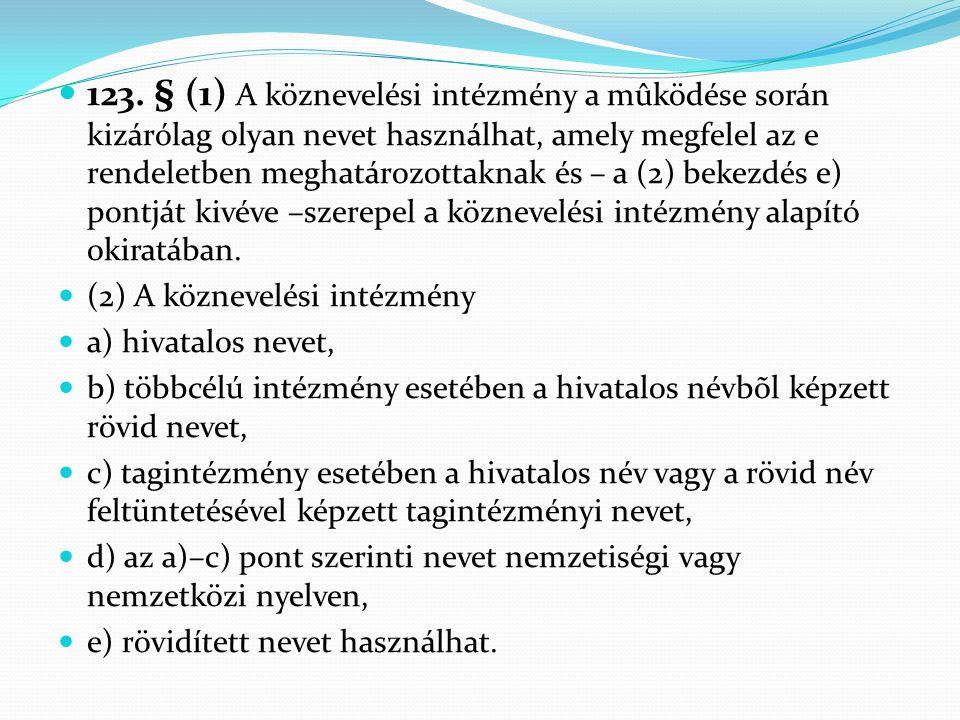 123. § (1) A köznevelési intézmény a mûködése során kizárólag olyan nevet használhat, amely megfelel az e rendeletben meghatározottaknak és – a (2) bekezdés e) pontját kivéve –szerepel a köznevelési intézmény alapító okiratában.