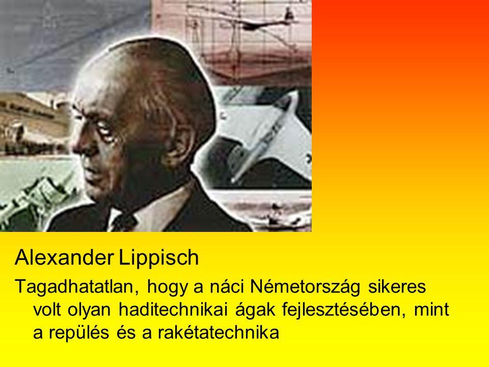Alexander Lippisch Tagadhatatlan, hogy a náci Németország sikeres volt olyan haditechnikai ágak fejlesztésében, mint a repülés és a rakétatechnika.