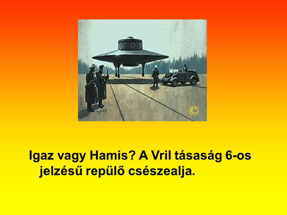 Igaz vagy Hamis A Vril tásaság 6-os jelzésű repülő csészealja.