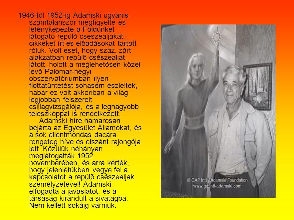 1946-tól 1952-ig Adamski ugyanis számtalanszor megfigyelte és lefényképezte a Földünket látogató repülõ csészealjakat, cikkeket írt és elõadásokat tartott róluk.