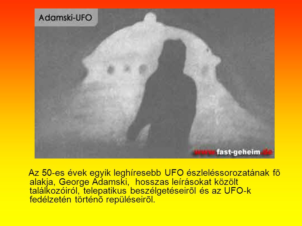 Az 50-es évek egyik leghíresebb UFO észleléssorozatának fõ alakja, George Adamski, hosszas leírásokat közölt találkozóiról, telepatikus beszélgetéseirõl és az UFO-k fedélzetén történõ repüléseirõl.
