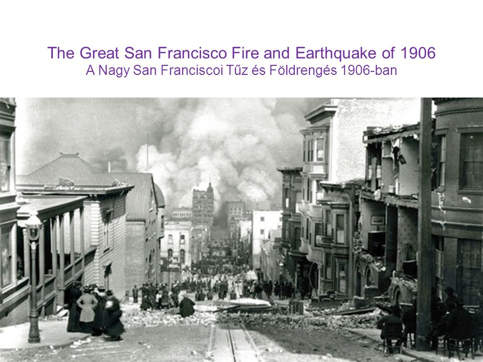 The Great San Francisco Fire and Earthquake of 1906 A Nagy San Franciscoi Tűz és Földrengés 1906-ban