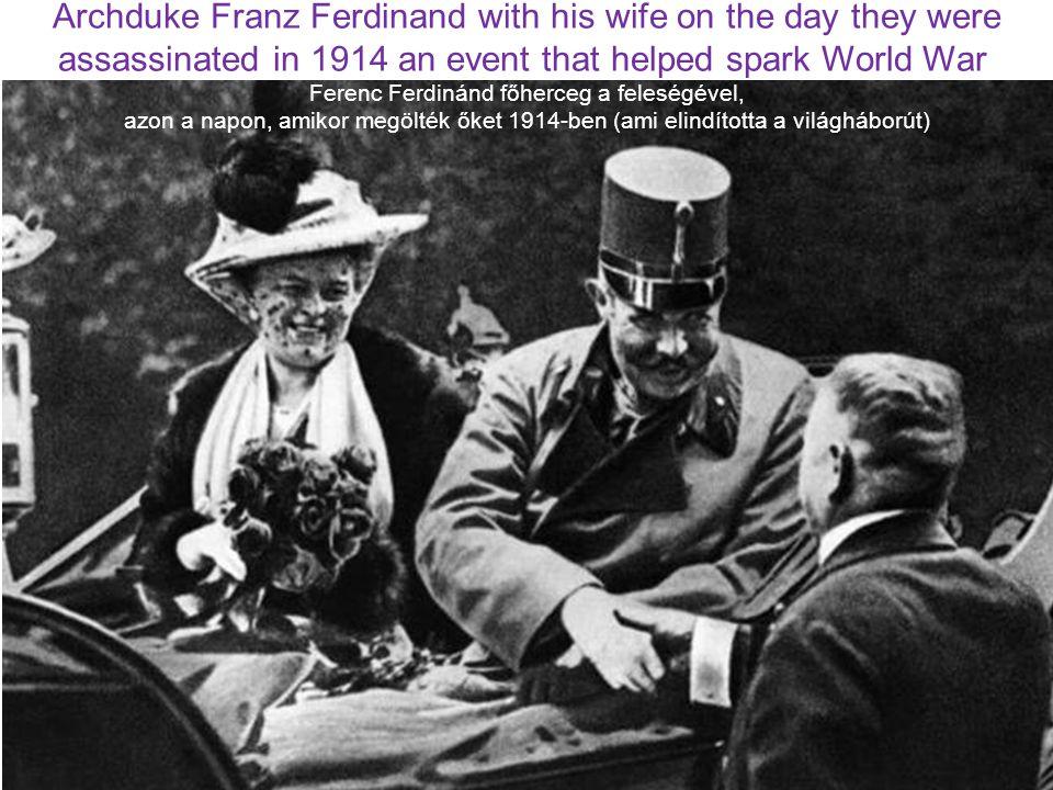 Archduke Franz Ferdinand with his wife on the day they were assassinated in 1914 an event that helped spark World War Ferenc Ferdinánd főherceg a feleségével, azon a napon, amikor megölték őket 1914-ben (ami elindította a világháborút)