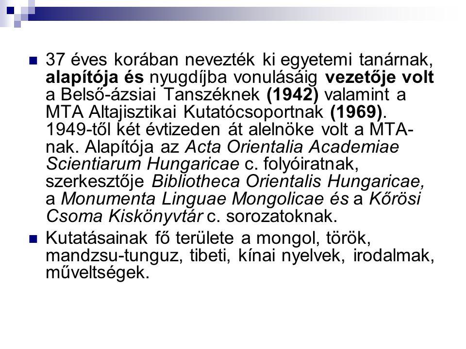 37 éves korában nevezték ki egyetemi tanárnak, alapítója és nyugdíjba vonulásáig vezetője volt a Belső-ázsiai Tanszéknek (1942) valamint a MTA Altajisztikai Kutatócsoportnak (1969). 1949-től két évtizeden át alelnöke volt a MTA-nak. Alapítója az Acta Orientalia Academiae Scientiarum Hungaricae c. folyóiratnak, szerkesztője Bibliotheca Orientalis Hungaricae, a Monumenta Linguae Mongolicae és a Kőrösi Csoma Kiskönyvtár c. sorozatoknak.