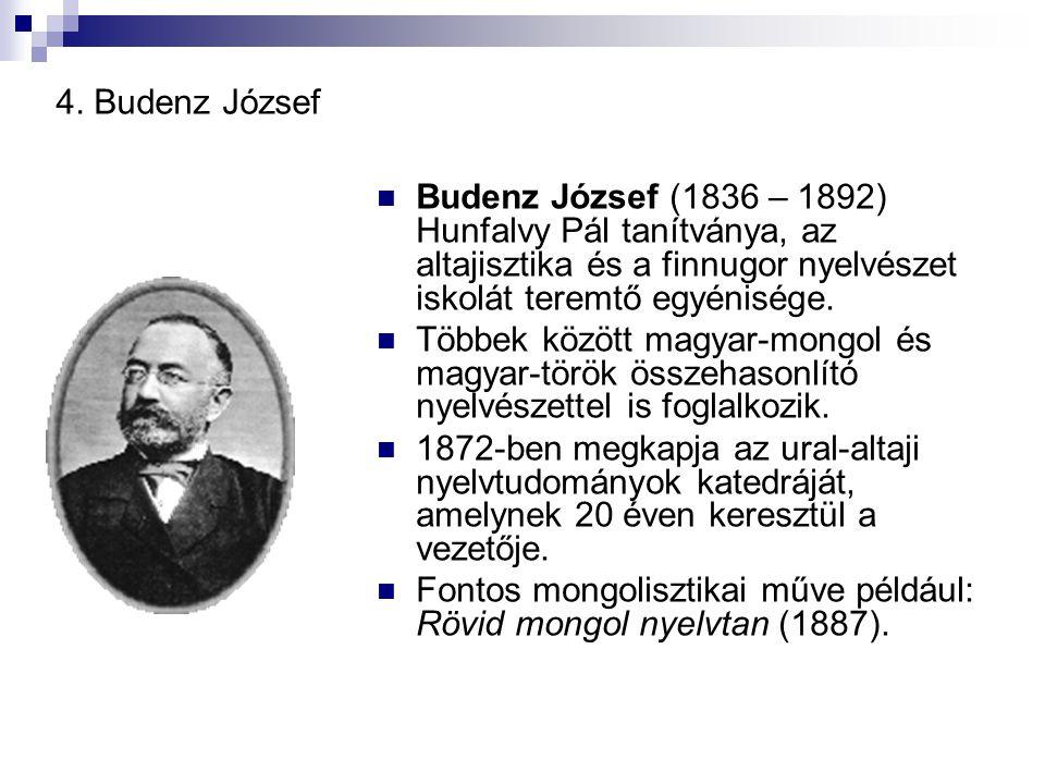4. Budenz József Budenz József (1836 – 1892) Hunfalvy Pál tanítványa, az altajisztika és a finnugor nyelvészet iskolát teremtő egyénisége.