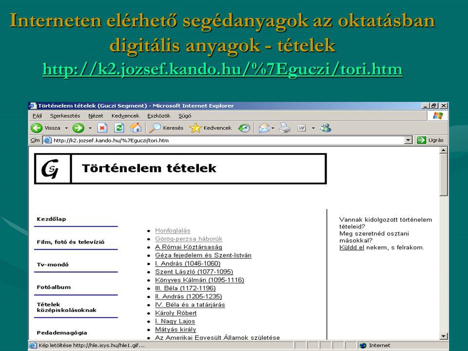 Interneten elérhető segédanyagok az oktatásban digitális anyagok - tételek http://k2.jozsef.kando.hu/%7Eguczi/tori.htm