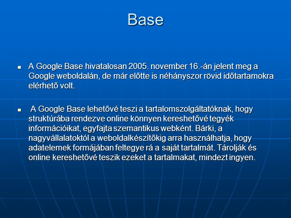 Base A Google Base hivatalosan 2005. november 16.-án jelent meg a Google weboldalán, de már előtte is néhányszor rövid időtartamokra elérhető volt.