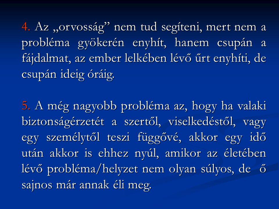 """4. Az """"orvosság nem tud segíteni, mert nem a probléma gyökerén enyhít, hanem csupán a fájdalmat, az ember lelkében lévő űrt enyhíti, de csupán ideig óráig."""