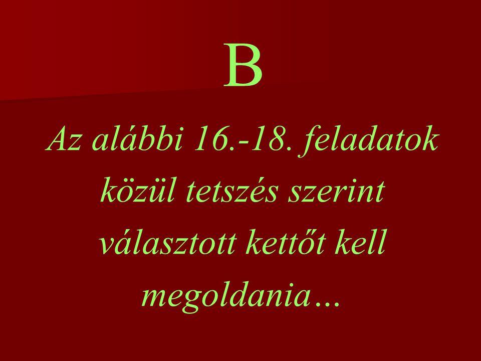 B Az alábbi 16.-18. feladatok közül tetszés szerint választott kettőt kell megoldania…