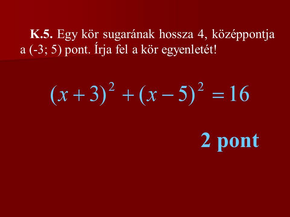 K. 5. Egy kör sugarának hossza 4, középpontja a (-3; 5) pont