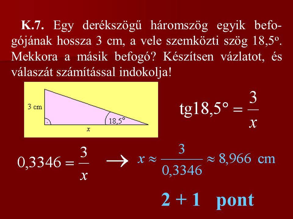 K.7. Egy derékszögű háromszög egyik befo-gójának hossza 3 cm, a vele szemközti szög 18,5o. Mekkora a másik befogó Készítsen vázlatot, és válaszát számítással indokolja!