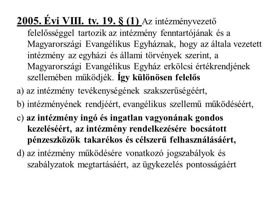 2005. Évi VIII. tv. 19. § (1) Az intézményvezető felelősséggel tartozik az intézmény fenntartójának és a Magyarországi Evangélikus Egyháznak, hogy az általa vezetett intézmény az egyházi és állami törvények szerint, a Magyarországi Evangélikus Egyház erkölcsi értékrendjének szellemében működjék. Így különösen felelős