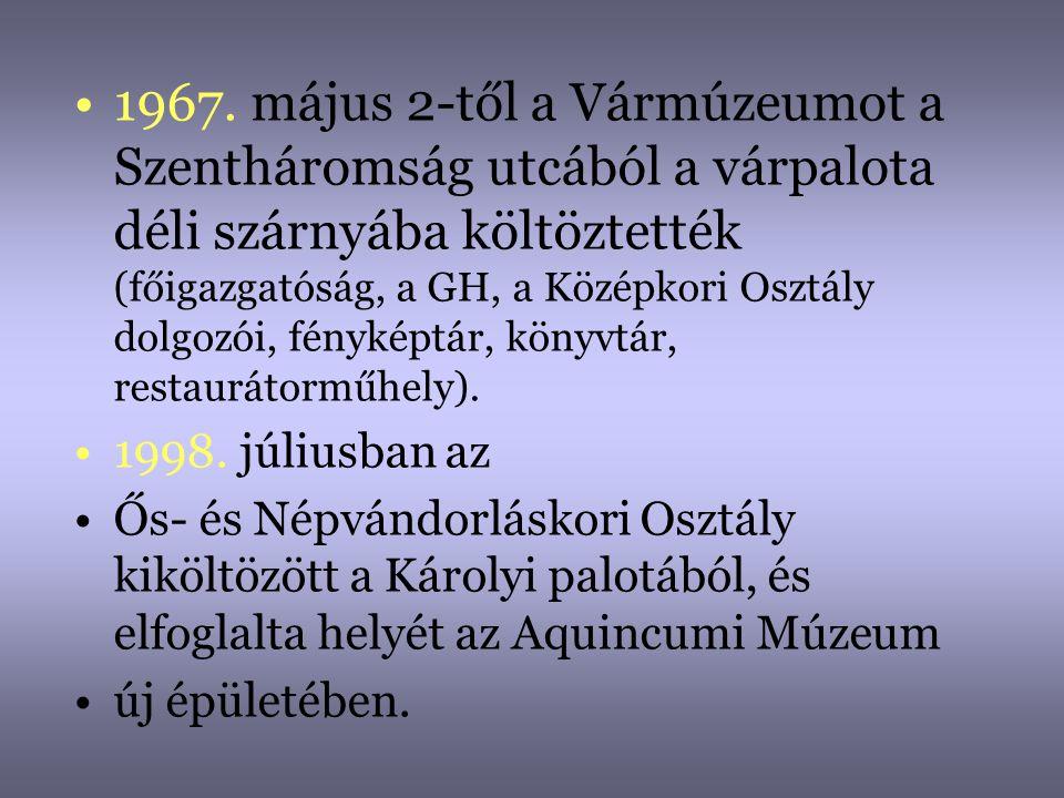 1967. május 2-től a Vármúzeumot a Szentháromság utcából a várpalota déli szárnyába költöztették (főigazgatóság, a GH, a Középkori Osztály dolgozói, fényképtár, könyvtár, restaurátorműhely).