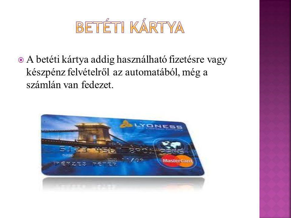 Betéti kártya A betéti kártya addig használható fizetésre vagy készpénz felvételről az automatából, még a számlán van fedezet.
