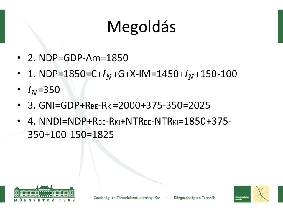 Megoldás 2. NDP=GDP-Am=1850. 1. NDP=1850=C+ 𝐼 𝑁 +G+X-IM=1450+ 𝐼 𝑁 +150-100. 𝐼 𝑁 =350. 3. GNI=GDP+RBE-RKI=2000+375-350=2025.