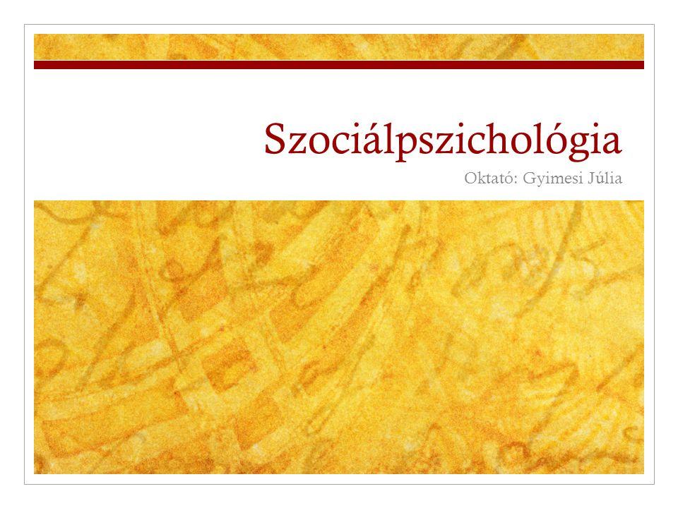 Szociálpszichológia Oktató: Gyimesi Júlia