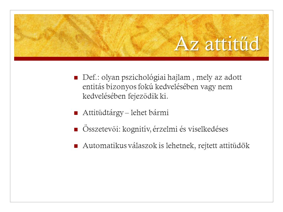 Az attitűd Def.: olyan pszichológiai hajlam , mely az adott entitás bizonyos fokú kedvelésében vagy nem kedvelésében fejeződik ki.