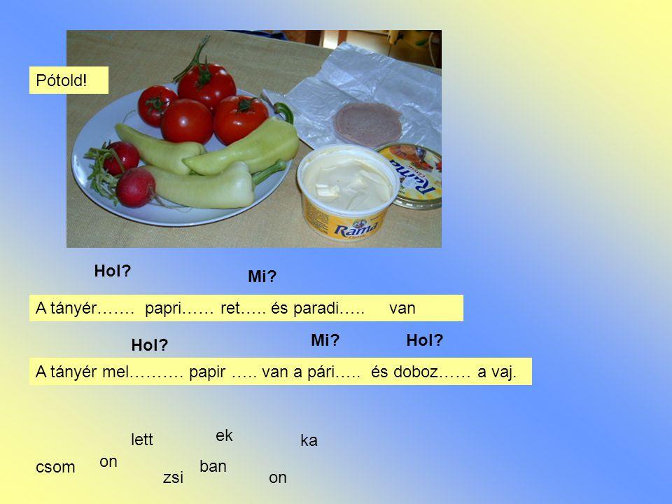 Pótold! Hol Mi A tányér……. papri…… ret….. és paradi….. van. Mi Hol Hol A tányér mel………. papir ….. van a pári….. és doboz…… a vaj.
