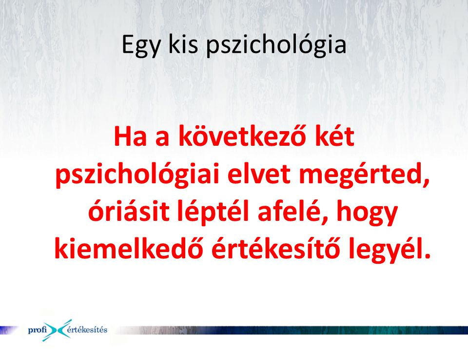 Egy kis pszichológia Ha a következő két pszichológiai elvet megérted, óriásit léptél afelé, hogy kiemelkedő értékesítő legyél.