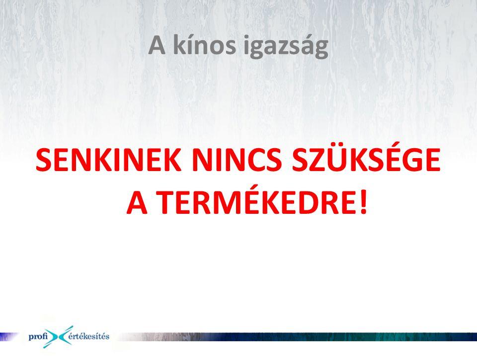 SENKINEK NINCS SZÜKSÉGE A TERMÉKEDRE!