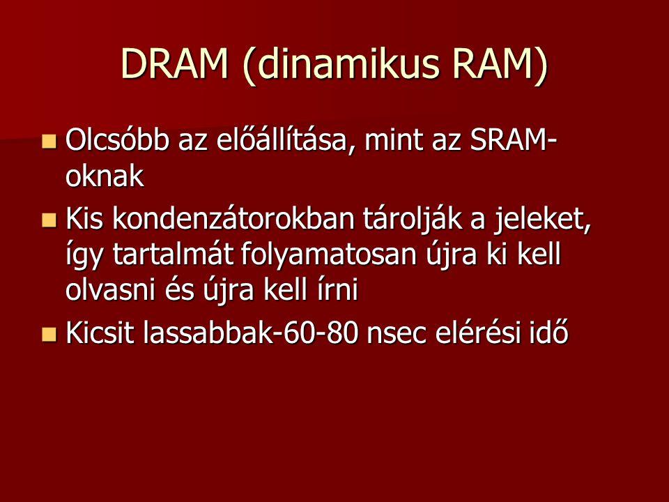DRAM (dinamikus RAM) Olcsóbb az előállítása, mint az SRAM-oknak