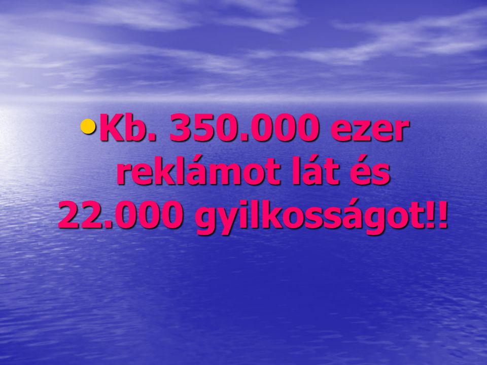 Kb. 350.000 ezer reklámot lát és 22.000 gyilkosságot!!