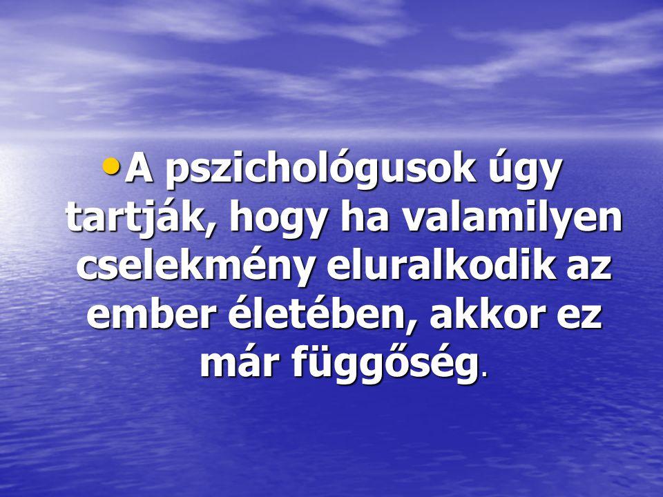 A pszichológusok úgy tartják, hogy ha valamilyen cselekmény eluralkodik az ember életében, akkor ez már függőség.