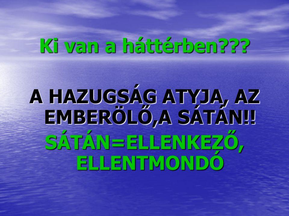 A HAZUGSÁG ATYJA, AZ EMBERÖLŐ,A SÁTÁN!! SÁTÁN=ELLENKEZŐ, ELLENTMONDÓ