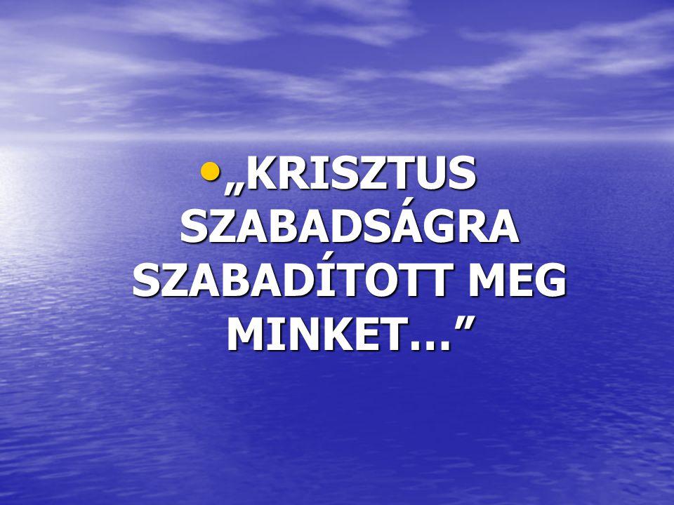 """""""KRISZTUS SZABADSÁGRA SZABADÍTOTT MEG MINKET…"""