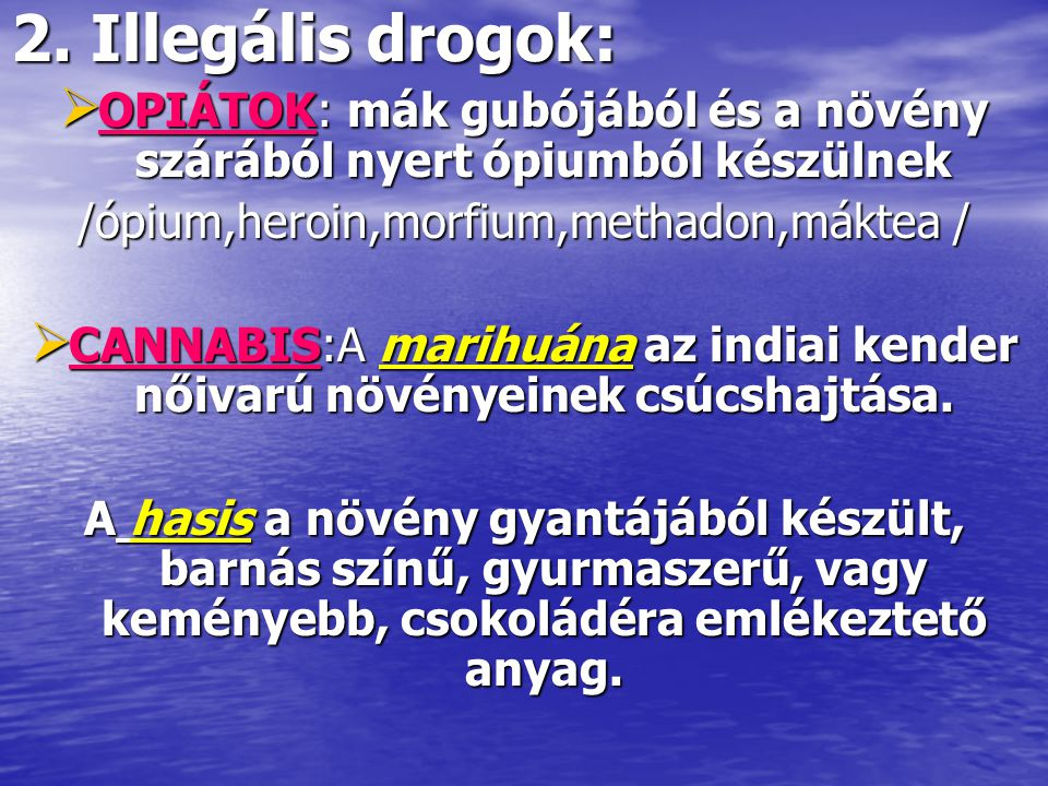 2. Illegális drogok: OPIÁTOK: mák gubójából és a növény szárából nyert ópiumból készülnek. /ópium,heroin,morfium,methadon,máktea /