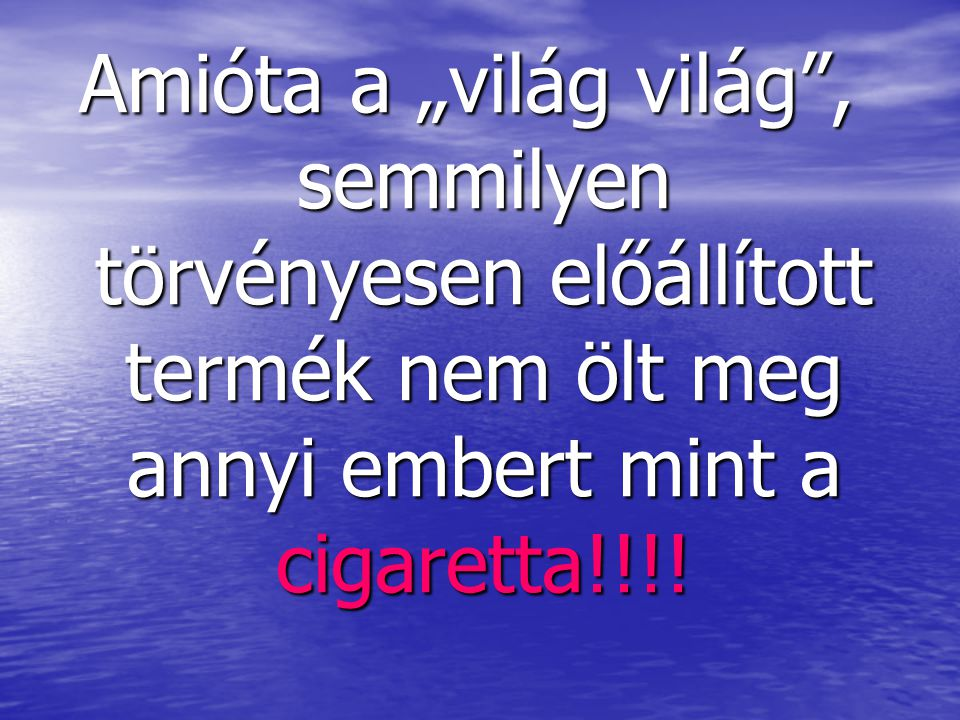 """Amióta a """"világ világ , semmilyen törvényesen előállított termék nem ölt meg annyi embert mint a cigaretta!!!!"""