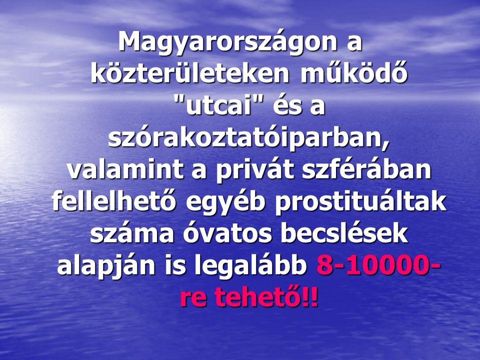 Magyarországon a közterületeken működő utcai és a szórakoztatóiparban, valamint a privát szférában fellelhető egyéb prostituáltak száma óvatos becslések alapján is legalább 8-10000-re tehető!!