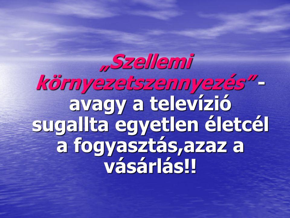 """""""Szellemi környezetszennyezés - avagy a televízió sugallta egyetlen életcél a fogyasztás,azaz a vásárlás!!"""