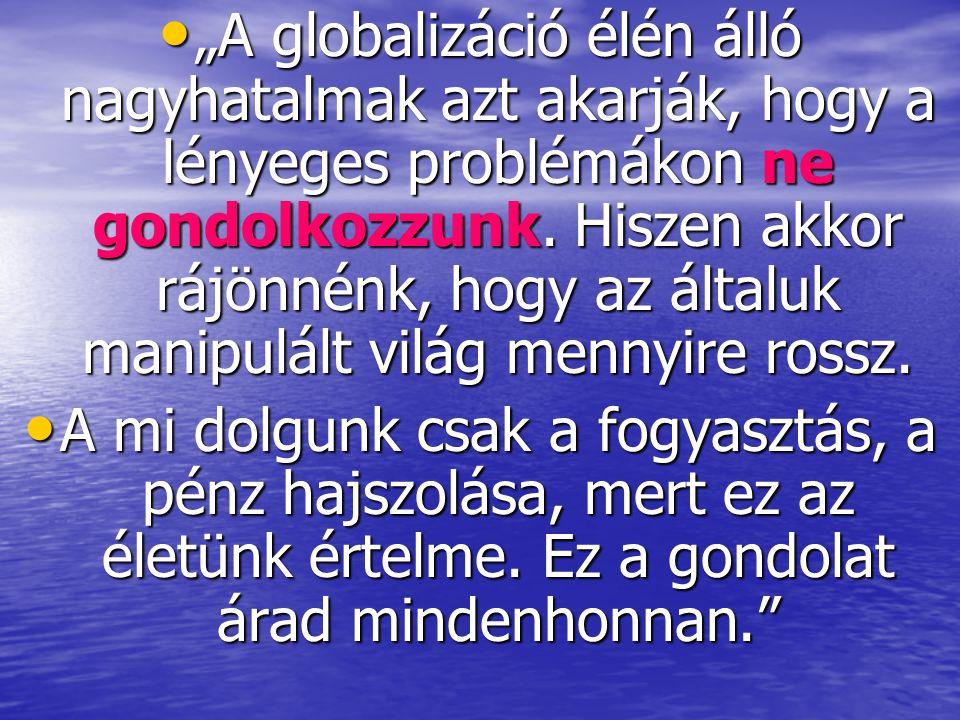 """""""A globalizáció élén álló nagyhatalmak azt akarják, hogy a lényeges problémákon ne gondolkozzunk. Hiszen akkor rájönnénk, hogy az általuk manipulált világ mennyire rossz."""