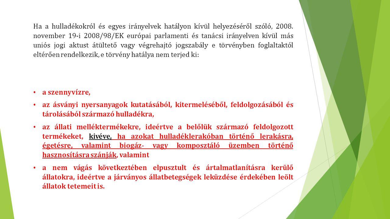 Ha a hulladékokról és egyes irányelvek hatályon kívül helyezéséről szóló, 2008. november 19-i 2008/98/EK európai parlamenti és tanácsi irányelven kívül más uniós jogi aktust átültető vagy végrehajtó jogszabály e törvényben foglaltaktól eltérően rendelkezik, e törvény hatálya nem terjed ki: