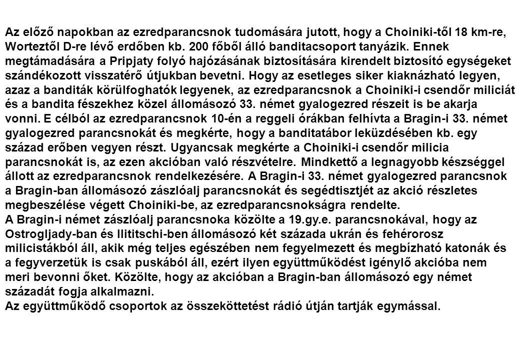 Az előző napokban az ezredparancsnok tudomására jutott, hogy a Choiniki-től 18 km-re, Worteztől D-re lévő erdőben kb. 200 főből álló banditacsoport tanyázik. Ennek megtámadására a Pripjaty folyó hajózásának biztosítására kirendelt biztosító egységeket szándékozott visszatérő útjukban bevetni. Hogy az esetleges siker kiaknázható legyen, azaz a banditák körülfoghatók legyenek, az ezredparancsnok a Choiniki-i csendőr miliciát és a bandita fészekhez közel állomásozó 33. német gyalogezred részeit is be akarja vonni. E célból az ezredparancsnok 10-én a reggeli órákban felhívta a Bragin-i 33. német gyalogezred parancsnokát és megkérte, hogy a banditatábor leküzdésében kb. egy század erőben vegyen részt. Ugyancsak megkérte a Choiniki-i csendőr milicia parancsnokát is, az ezen akcióban való részvételre. Mindkettő a legnagyobb készséggel állott az ezredparancsnok rendelkezésére. A Bragin-i 33. német gyalogezred parancsnok a Bragin-ban állomásozó zászlóalj parancsnokát és segédtisztjét az akció részletes megbeszélése végett Choiniki-be, az ezredparancsnokságra rendelte.